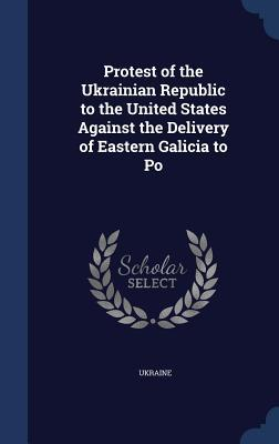 Protest of the Ukrainian Republic to the United States Against the Delivery of Eastern Galicia to Po  by  Ukraine