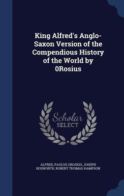 King Alfreds Anglo-Saxon Version of the Compendious History of the World  by  0rosius by Alfred