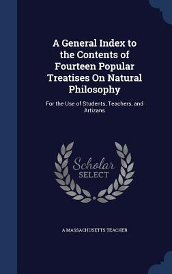 A General Index to the Contents of Fourteen Popular Treatises on Natural Philosophy: For the Use of Students, Teachers, and Artizans A Massachusetts Teacher