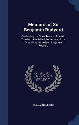 Memoirs of Sir Benjamin Rudyerd: Containing His Speeches and Poems: To Which Are Added the Letters of His Great-Great-Grandson Benjamin Rudyerd  by  Benjamin Rudyerd