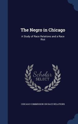 The Negro in Chicago: A Study of Race Relations and a Race Riot Chicago Commission on Race Relations