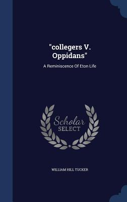 Collegers V. Oppidans: A Reminiscence of Eton Life  by  William Hill Tucker