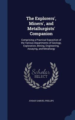 The Explorers, Miners, and Metallurgists Companion: Comprising a Practical Exposition of the Various Departments of Geology, Exploration, Mining, Engineering, Assaying, and Metallurgy  by  Josiah Samuel Phillips