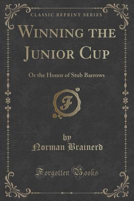 Winning the Junior Cup: Or the Honor of Stub Barrows  by  Norman Brainerd