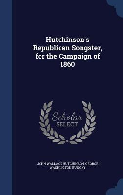 Hutchinsons Republican Songster, for the Campaign of 1860 John Wallace Hutchinson
