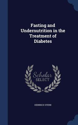 Fasting and Undernutrition in the Treatment of Diabetes  by  Heinrich Stern