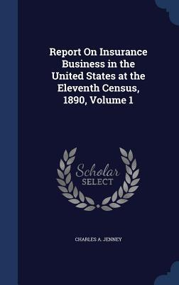 Report on Insurance Business in the United States at the Eleventh Census, 1890, Volume 1 Charles a Jenney