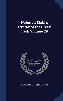 Notes on Stahls Syntax of the Greek Verb Volume 29  by  Basil L 1831-1924 Gildersleeve