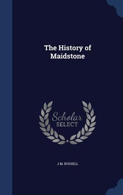 The History of Maidstone J M Russell