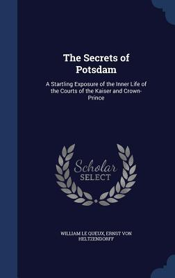 The Secrets of Potsdam: A Startling Exposure of the Inner Life of the Courts of the Kaiser and Crown-Prince  by  William Le Queux