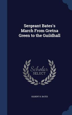 Sergeant Batess March from Gretna Green to the Guildhall  by  Gilbert H. Bates
