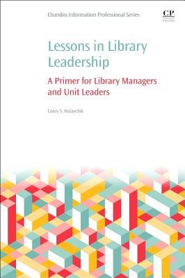 Lessons in Library Leadership: A Primer for Library Managers and Unit Leaders  by  Corey Halaychik