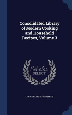 Consolidated Library of Modern Cooking and Household Recipes, Volume 3 Christine Terhune Herrick
