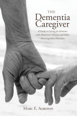 The Dementia Caregiver: A Guide to Caring for Someone with Alzheimers Disease and Other Neurocognitive Disorders  by  Marc E Agronin