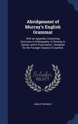 Abridgement of Murrays English Grammar: With an Appendix, Containing Exercises in Orthography, in Parsing, in Syntax, and in Punctuation: Designed for the Younger Classes of Learners Lindley Murray