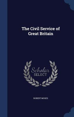 The Civil Service of Great Britain Robert Moses