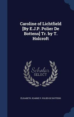 Caroline of Lichtfield [By E.J.P. Polier de Bottens] Tr.  by  T. Holcroft by Elisabeth Jeanne P Polier De Bottens