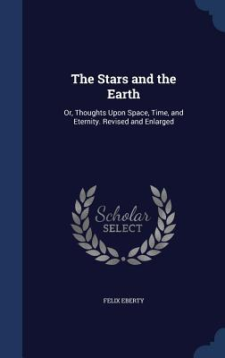 The Stars and the Earth: Or, Thoughts Upon Space, Time, and Eternity. Revised and Enlarged Felix Eberty