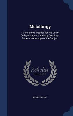 Metallurgy: A Condensed Treatise for the Use of College Students and Any Desiring a General Knowledge of the Subject  by  Henry Wysor
