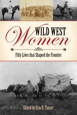 Wild West Women: Fifty Lives That Shaped the Frontier  by  Erin H Turner