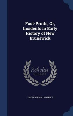 Foot-Prints, Or, Incidents in Early History of New Brunswick Joseph Wilson Lawrence