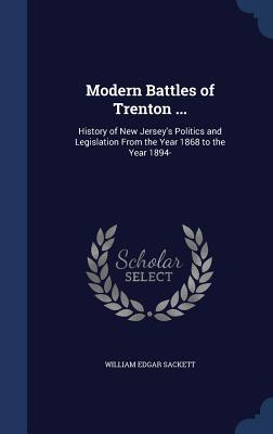 Modern Battles of Trenton ...: History of New Jerseys Politics and Legislation from the Year 1868 to the Year 1894-  by  William Edgar Sackett