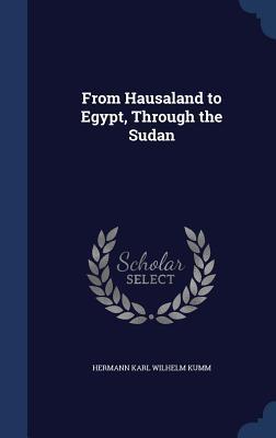 From Hausaland to Egypt, Through the Sudan Hermann Karl Wilhelm Kumm
