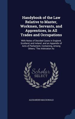 Handybook of the Law Relative to Master, Workmen, Servants, and Apprentices, in All Trades and Occupations: With Notes of Decided Cases in England, Scotland, and Ireland. and an Appendix of Acts of Parliament, Containing, Among Others, the Arbitration AC  by  Alexander MacDonald