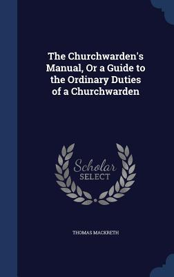 The Churchwardens Manual, or a Guide to the Ordinary Duties of a Churchwarden Thomas Mackreth