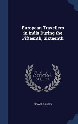 European Travellers in India During the Fifteenth, Sixteenth  by  Edward F. Oaten