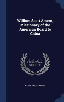 William Scott Ament, Missionary of the American Board to China  by  Henry Dwight Porter