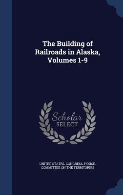 The Building of Railroads in Alaska, Volumes 1-9  by  United States Congress House Committee