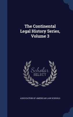 The Continental Legal History Series, Volume 3 Association Of American Law Schools