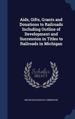 AIDS, Gifts, Grants and Donations to Railroads Including Outline of Development and Succession in Titles to Railroads in Michigan Michigan Railroad Commission