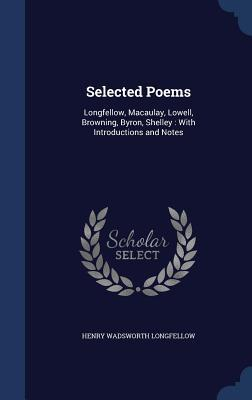 Selected Poems: Longfellow, Macaulay, Lowell, Browning, Byron, Shelley: With Introductions and Notes  by  Henry Wadsworth Longfellow