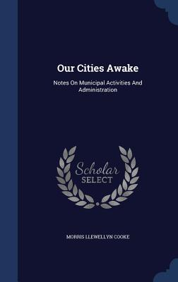 Our Cities Awake: Notes on Municipal Activities and Administration  by  Morris Llewellyn Cooke