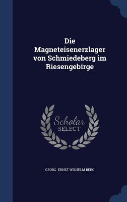 Die Magneteisenerzlager Von Schmiedeberg Im Riesengebirge Georg Ernst Wilhelm Berg