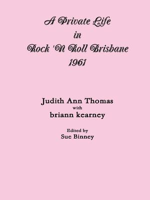 A Private Life in Rock n Roll Brisbane 1961  by  Briann Kearney