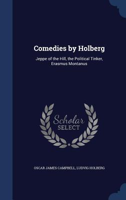 Comedies Holberg: Jeppe of the Hill, the Political Tinker, Erasmus Montanus by Oscar James Campbell
