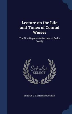 Lecture on the Life and Times of Conrad Weiser: The First Representative Man of Berks County  by  Morton L. Montgomery