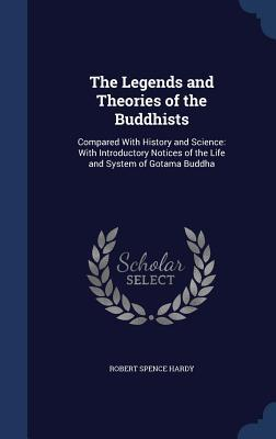 The Legends and Theories of the Buddhists: Compared with History and Science: With Introductory Notices of the Life and System of Gotama Buddha  by  Robert Spence Hardy