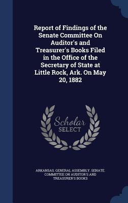 Report of Findings of the Senate Committee on Auditors and Treasurers Books Filed in the Office of the Secretary of State at Little Rock, Ark. on May 20, 1882  by  Arkansas General Assembly Senate Comm