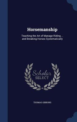 Horsemanship: Teaching the Art of Manage Riding ... and Breaking Horses Systematically  by  Thomas Gibbons
