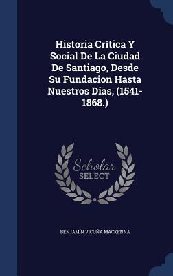 Historia Critica y Social de La Ciudad de Santiago, Desde Su Fundacion Hasta Nuestros Dias, (1541-1868.)  by  Benjamín Vicuña Mackenna