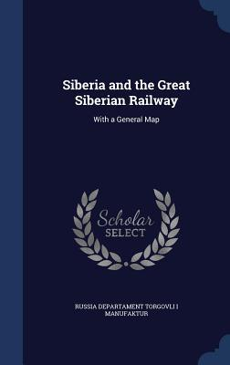 Siberia and the Great Siberian Railway: With a General Map Russia Departament Torgovli Manufaktur