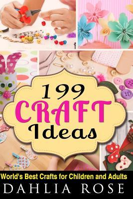 199 Craft Ideas: Worlds Best Crafts for Children and Adults Dahlia Rose