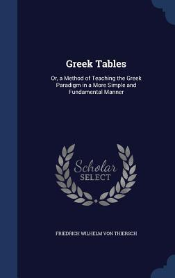 Greek Tables: Or, a Method of Teaching the Greek Paradigm in a More Simple and Fundamental Manner  by  Friedrich Wilhelm Von Thiersch