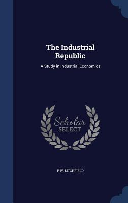 The Industrial Republic: A Study in Industrial Economics  by  P W Litchfield