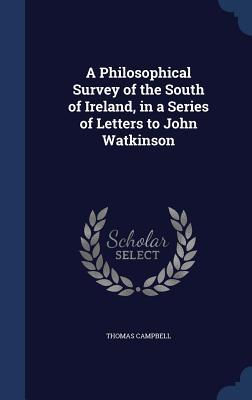 A Philosophical Survey of the South of Ireland, in a Series of Letters to John Watkinson  by  Thomas Campbell