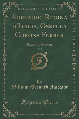 Adelaide, Regina DItalia, Ossia La Corona Ferrea, Vol. 2: Racconto Storico  by  William Bernard MacCabe